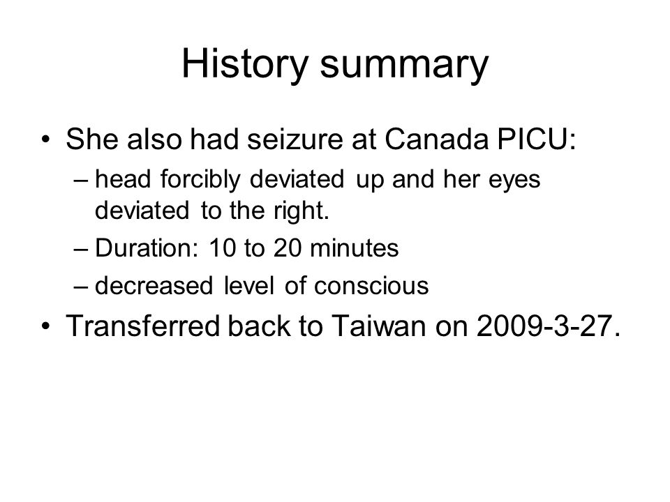 History summary She also had seizure at Canada PICU: –head forcibly deviated up and her eyes deviated to the right. –Duration: 10 to 20 minutes –decre