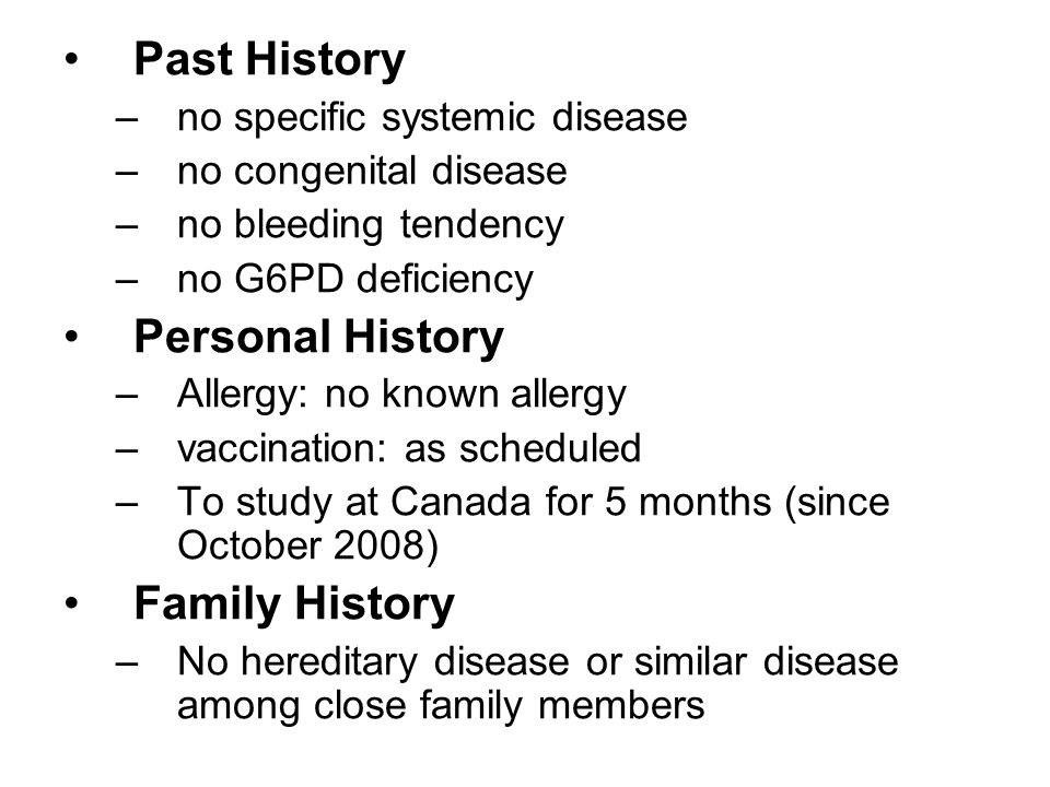 Past History –no specific systemic disease –no congenital disease –no bleeding tendency –no G6PD deficiency Personal History –Allergy: no known allergy –vaccination: as scheduled –To study at Canada for 5 months (since October 2008) Family History –No hereditary disease or similar disease among close family members