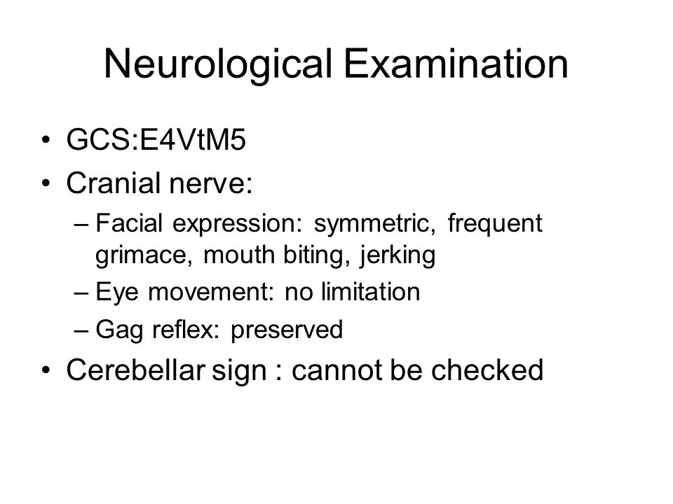 Neurological Examination GCS:E4VtM5 Cranial nerve: –Facial expression: symmetric, frequent grimace, mouth biting, jerking –Eye movement: no limitation –Gag reflex: preserved Cerebellar sign : cannot be checked