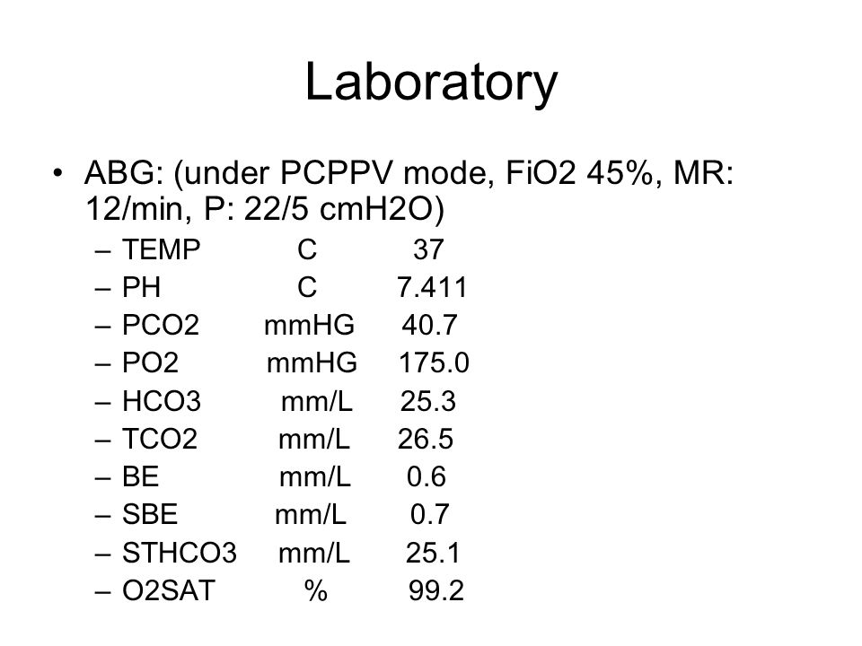 Laboratory ABG: (under PCPPV mode, FiO2 45%, MR: 12/min, P: 22/5 cmH2O) –TEMP C 37 –PH C 7.411 –PCO2 mmHG 40.7 –PO2 mmHG 175.0 –HCO3 mm/L 25.3 –TCO2 mm/L 26.5 –BE mm/L 0.6 –SBE mm/L 0.7 –STHCO3 mm/L 25.1 –O2SAT % 99.2
