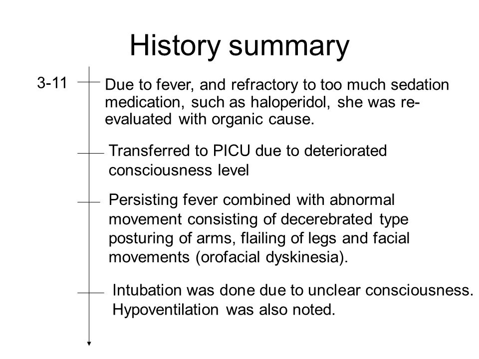 History summary 3-11 Due to fever, and refractory to too much sedation medication, such as haloperidol, she was re- evaluated with organic cause.