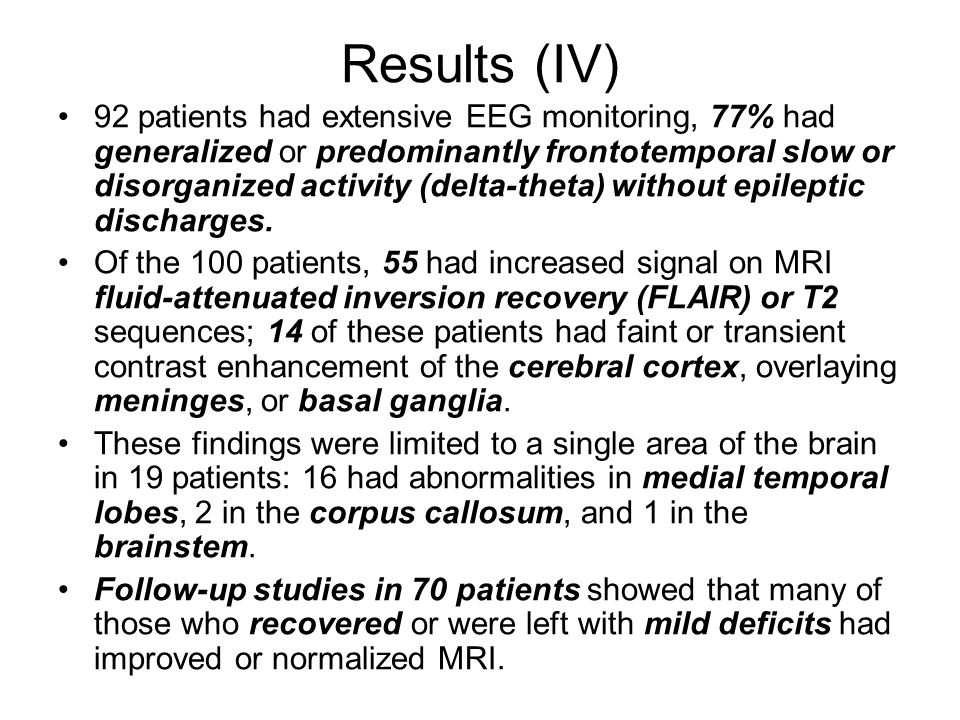Results (IV) 92 patients had extensive EEG monitoring, 77% had generalized or predominantly frontotemporal slow or disorganized activity (delta-theta) without epileptic discharges.