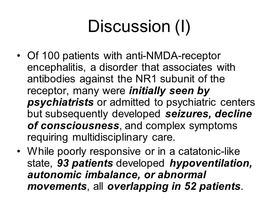 Discussion (I) Of 100 patients with anti-NMDA-receptor encephalitis, a disorder that associates with antibodies against the NR1 subunit of the receptor, many were initially seen by psychiatrists or admitted to psychiatric centers but subsequently developed seizures, decline of consciousness, and complex symptoms requiring multidisciplinary care.