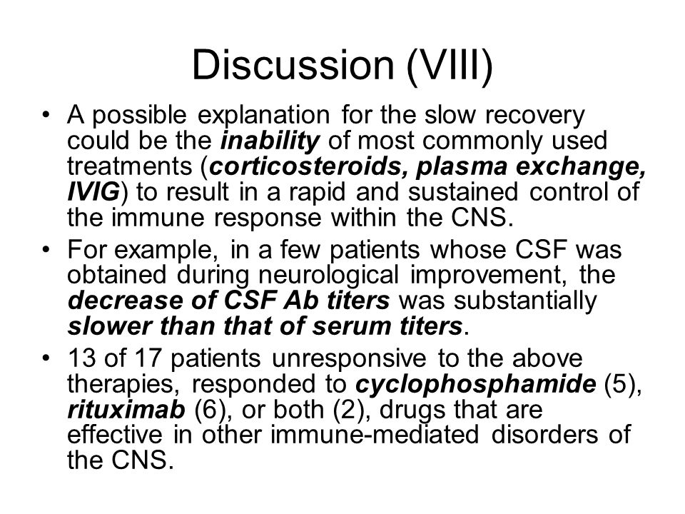 Discussion (VIII) A possible explanation for the slow recovery could be the inability of most commonly used treatments (corticosteroids, plasma exchange, IVIG) to result in a rapid and sustained control of the immune response within the CNS.