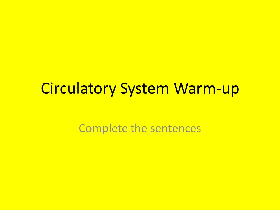 Circulatory System Warm-up Complete the sentences