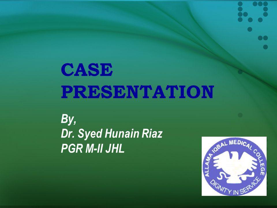 CASE PRESENTATION By, Dr. Syed Hunain Riaz PGR M-II JHL