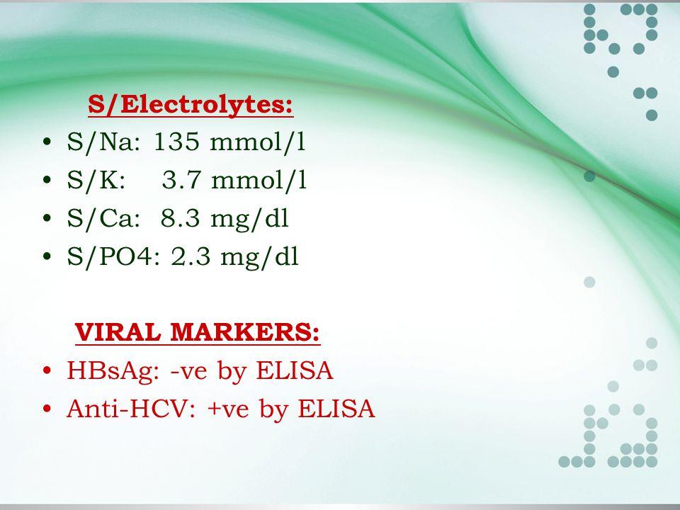 S/Electrolytes: S/Na: 135 mmol/l S/K: 3.7 mmol/l S/Ca: 8.3 mg/dl S/PO4: 2.3 mg/dl VIRAL MARKERS: HBsAg: -ve by ELISA Anti-HCV: +ve by ELISA