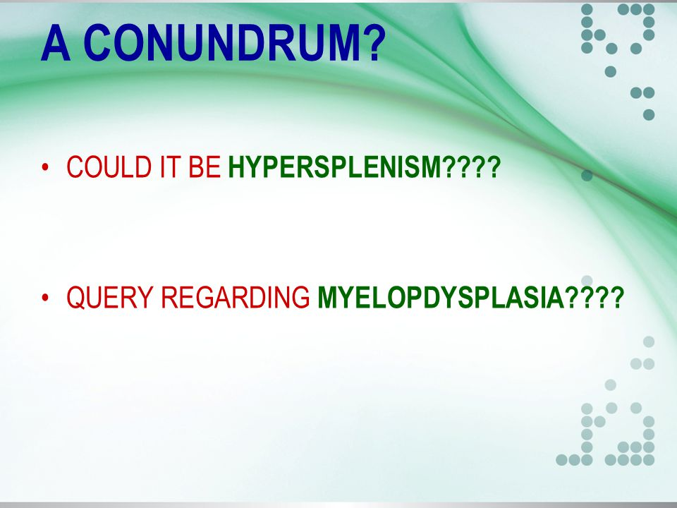 A CONUNDRUM COULD IT BE HYPERSPLENISM QUERY REGARDING MYELOPDYSPLASIA