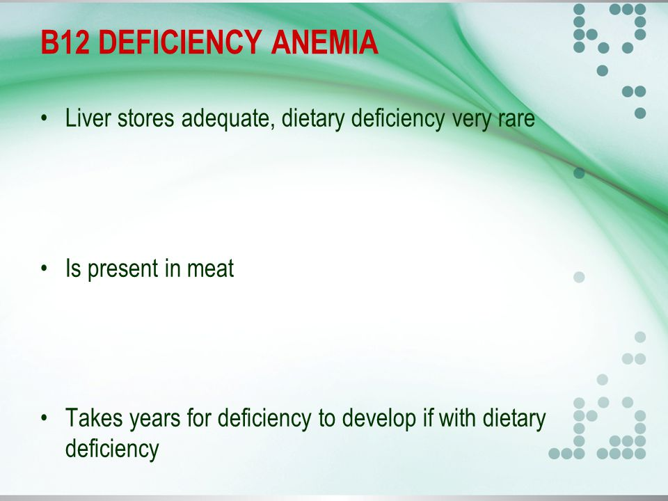 B12 DEFICIENCY ANEMIA Liver stores adequate, dietary deficiency very rare Is present in meat Takes years for deficiency to develop if with dietary deficiency