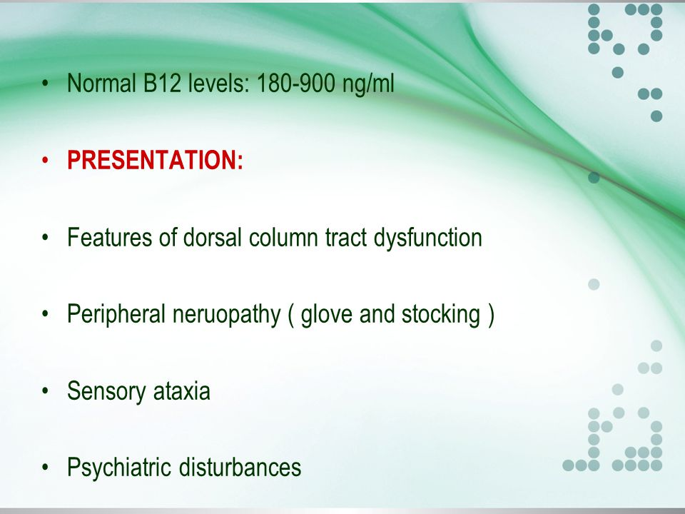 Normal B12 levels: 180-900 ng/ml PRESENTATION: Features of dorsal column tract dysfunction Peripheral neruopathy ( glove and stocking ) Sensory ataxia Psychiatric disturbances