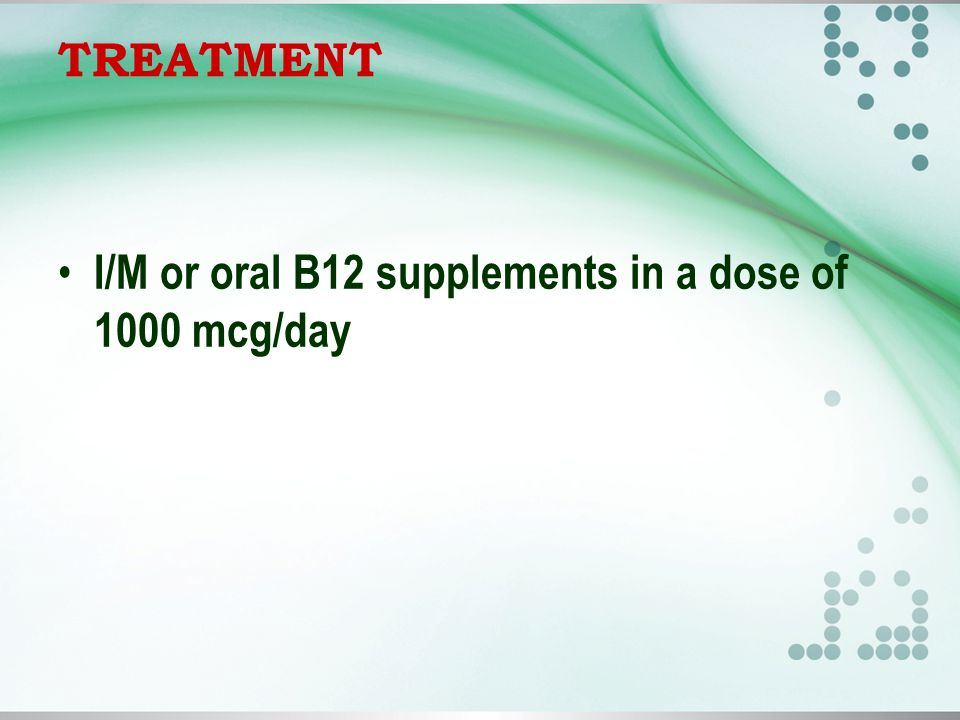 TREATMENT I/M or oral B12 supplements in a dose of 1000 mcg/day