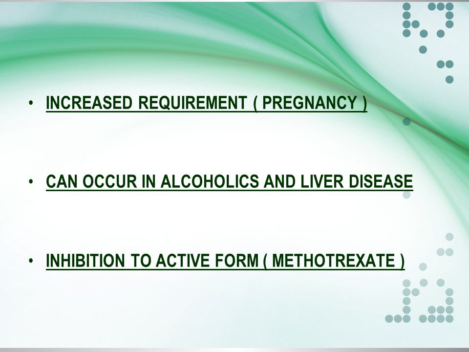 INCREASED REQUIREMENT ( PREGNANCY ) CAN OCCUR IN ALCOHOLICS AND LIVER DISEASE INHIBITION TO ACTIVE FORM ( METHOTREXATE )