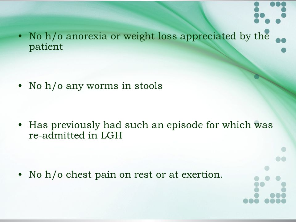 No h/o anorexia or weight loss appreciated by the patient No h/o any worms in stools Has previously had such an episode for which was re-admitted in LGH No h/o chest pain on rest or at exertion.