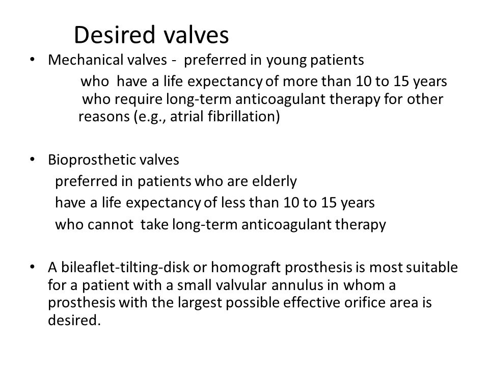 Desired valves Mechanical valves - preferred in young patients who have a life expectancy of more than 10 to 15 years who require long-term anticoagul