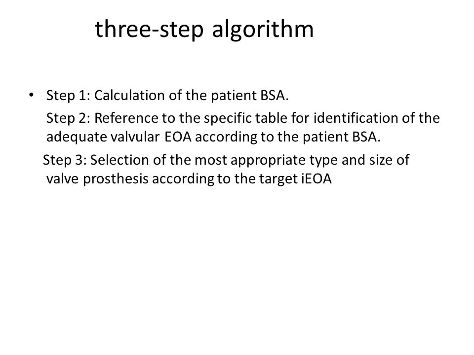 three-step algorithm Step 1: Calculation of the patient BSA. Step 2: Reference to the specific table for identification of the adequate valvular EOA a