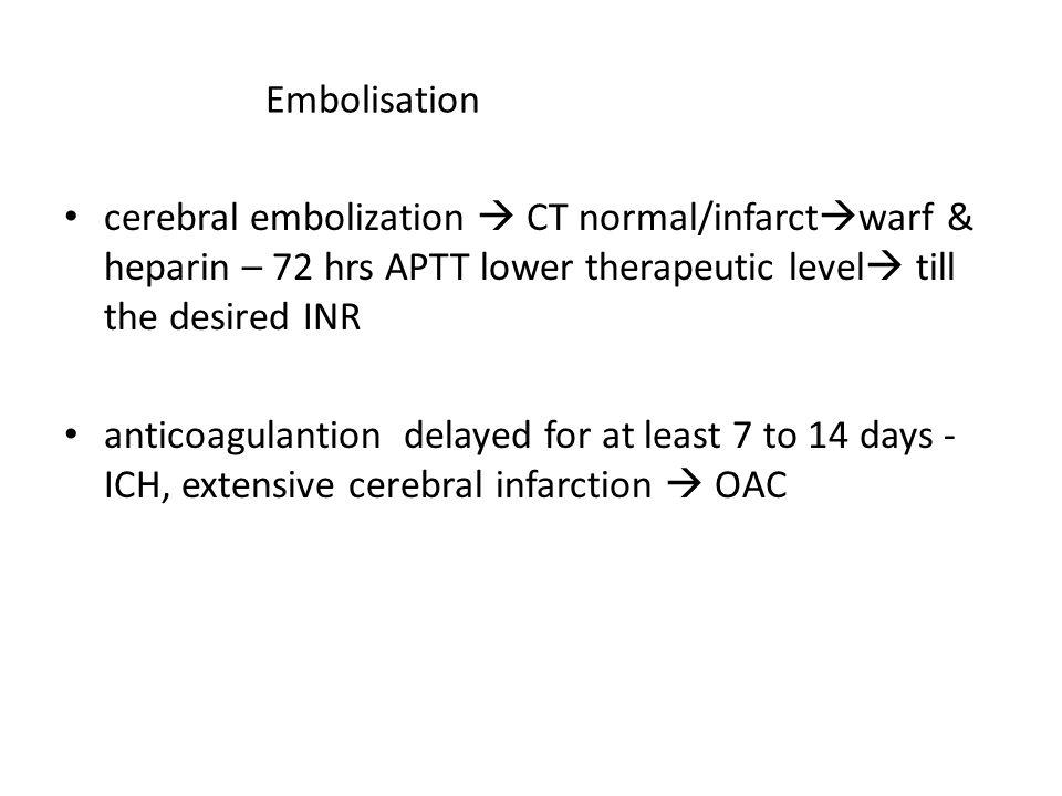 Embolisation cerebral embolization  CT normal/infarct  warf & heparin – 72 hrs APTT lower therapeutic level  till the desired INR anticoagulantion