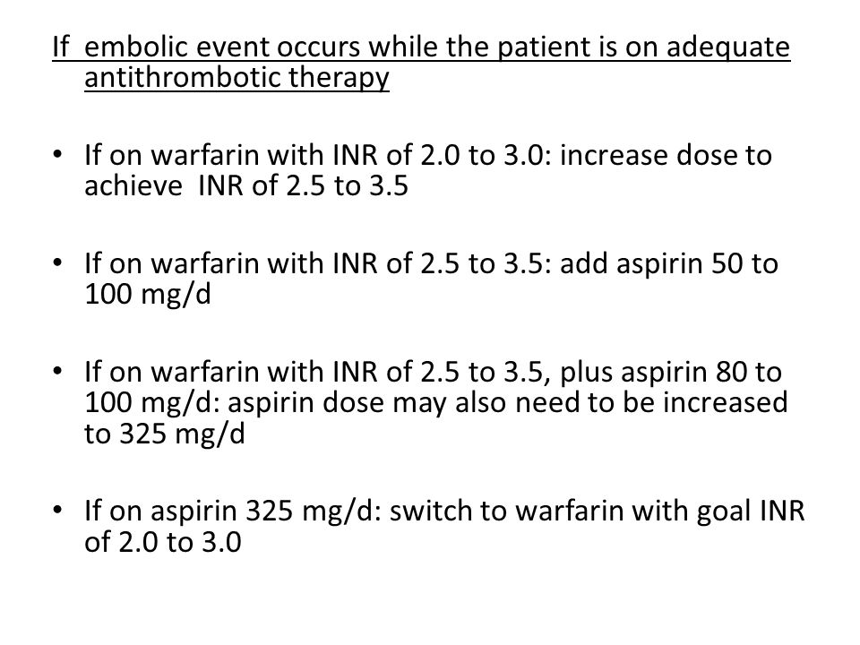 If embolic event occurs while the patient is on adequate antithrombotic therapy If on warfarin with INR of 2.0 to 3.0: increase dose to achieve INR of