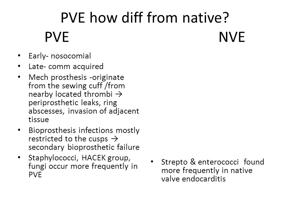 PVE how diff from native? PVE NVE Early- nosocomial Late- comm acquired Mech prosthesis -originate from the sewing cuff /from nearby located thrombi →