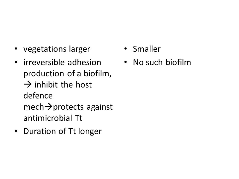 vegetations larger irreversible adhesion production of a biofilm,  inhibit the host defence mech  protects against antimicrobial Tt Duration of Tt l