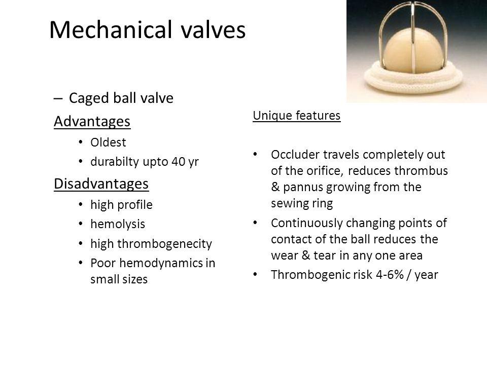 Mechanical valves – Caged ball valve Advantages Oldest durabilty upto 40 yr Disadvantages high profile hemolysis high thrombogenecity Poor hemodynamic