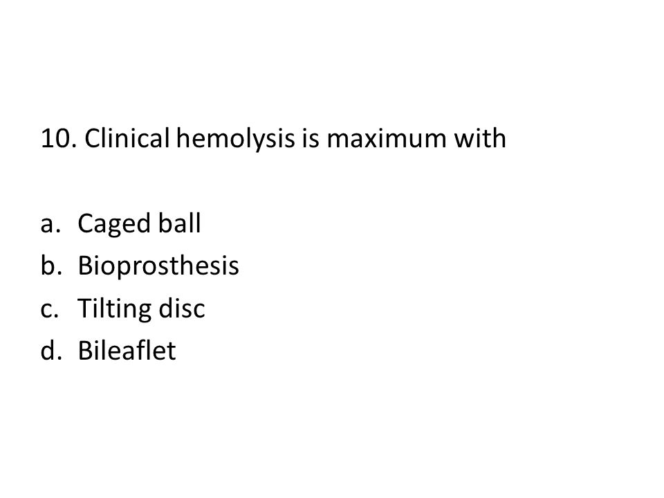 10. Clinical hemolysis is maximum with a.Caged ball b.Bioprosthesis c.Tilting disc d.Bileaflet