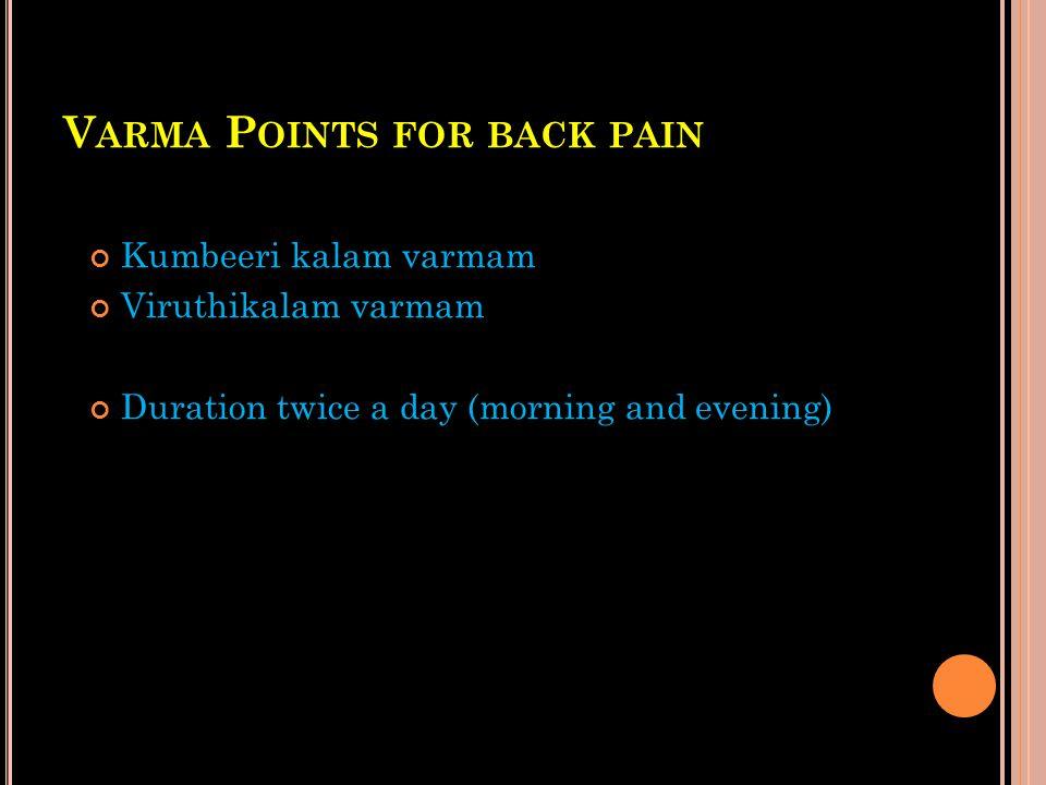 V ARMA P OINTS FOR BACK PAIN Kumbeeri kalam varmam Viruthikalam varmam Duration twice a day (morning and evening)