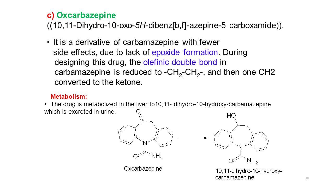 18 c) Oxcarbazepine ((10,11-Dihydro-10-oxo-5H-dibenz[b,f]-azepine-5 carboxamide)). It is a derivative of carbamazepine with fewer side effects, due to