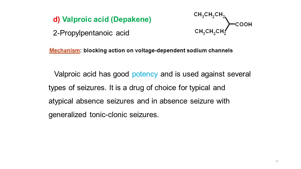 d) Valproic acid (Depakene) 2-Propylpentanoic acid Valproic acid has good potency and is used against several types of seizures.