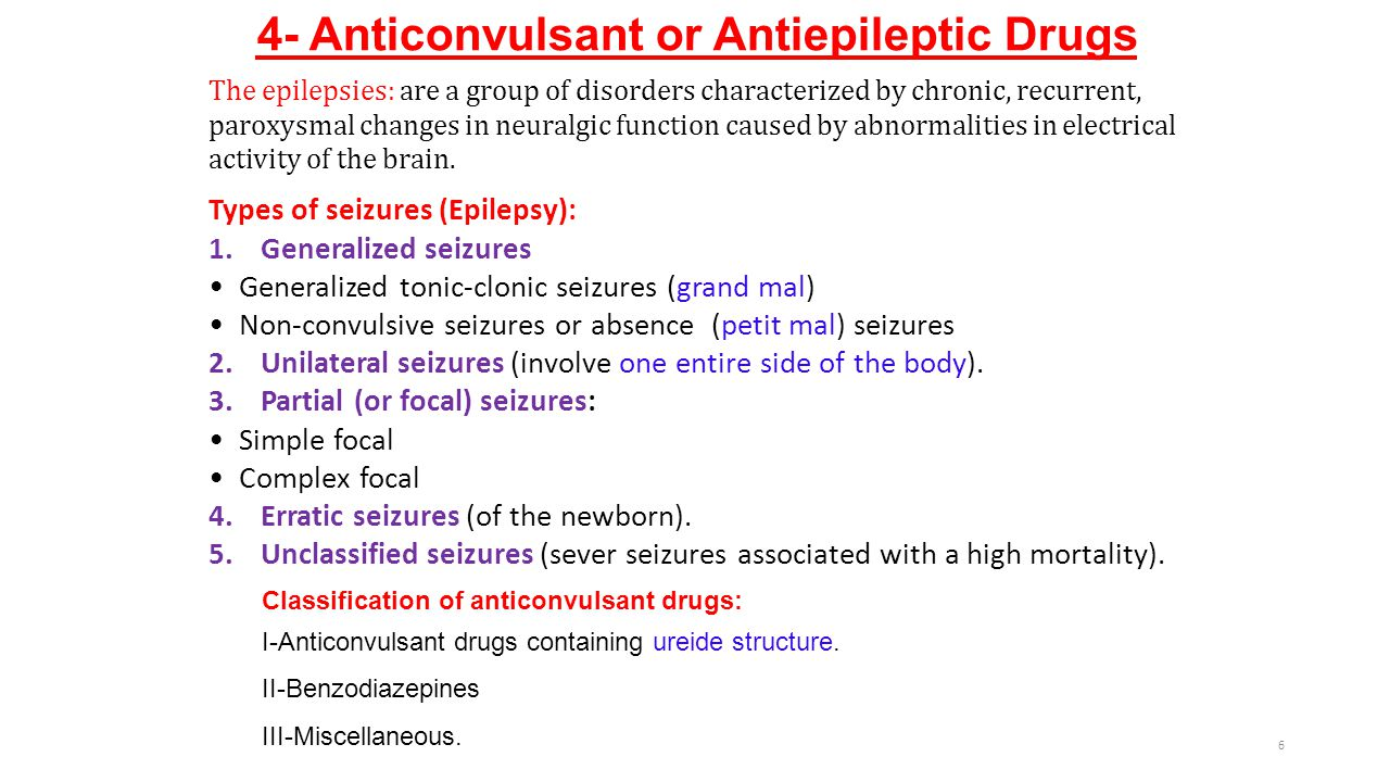4- Anticonvulsant or Antiepileptic Drugs Types of seizures (Epilepsy): 1.Generalized seizures Generalized tonic-clonic seizures (grand mal) Non-convulsive seizures or absence (petit mal) seizures 2.Unilateral seizures (involve one entire side of the body).