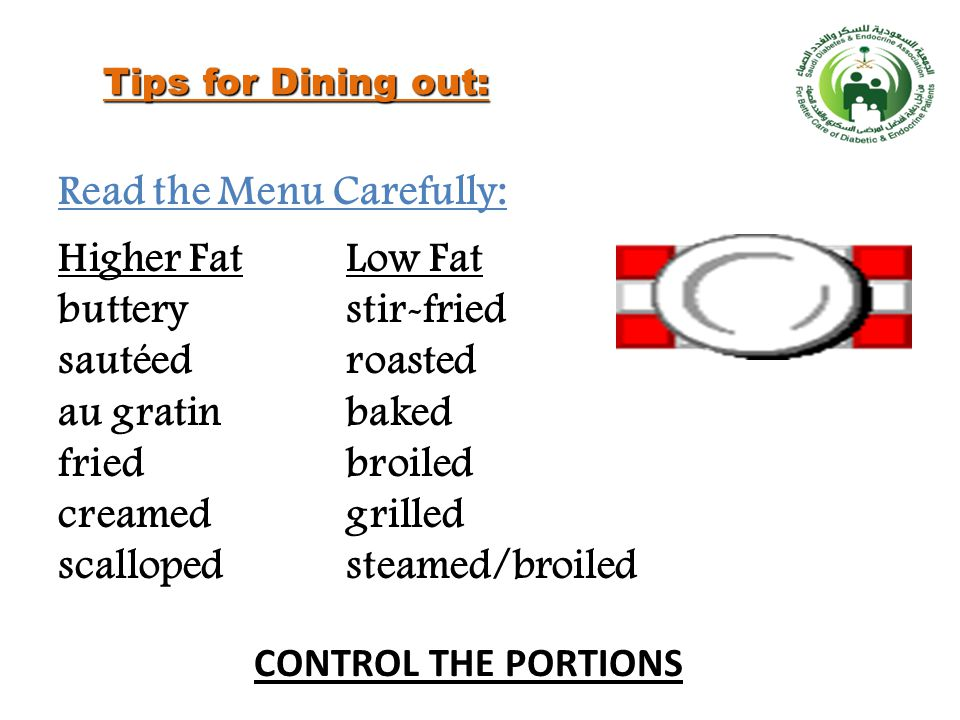 Tips for Dining out: Read the Menu Carefully: Higher FatLow Fat butterystir-fried sautéed roasted au gratinbaked fried broiled creamedgrilled scallopedsteamed/broiled CONTROL THE PORTIONS