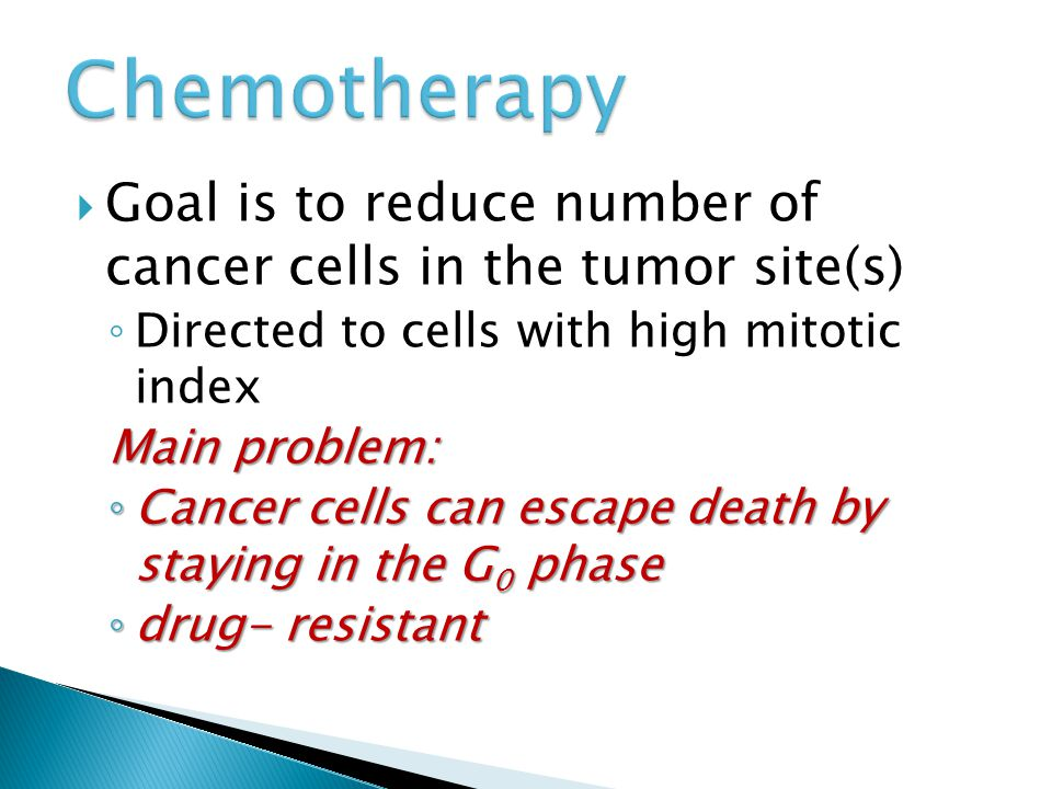  Goal is to reduce number of cancer cells in the tumor site(s) ◦ Directed to cells with high mitotic index Main problem: ◦ Cancer cells can escape death by staying in the G 0 phase ◦ drug- resistant