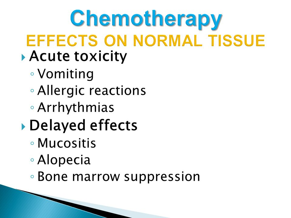  Acute toxicity ◦ Vomiting ◦ Allergic reactions ◦ Arrhythmias  Delayed effects ◦ Mucositis ◦ Alopecia ◦ Bone marrow suppression