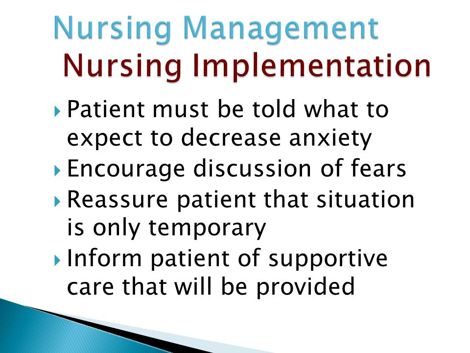  Patient must be told what to expect to decrease anxiety  Encourage discussion of fears  Reassure patient that situation is only temporary  Inform