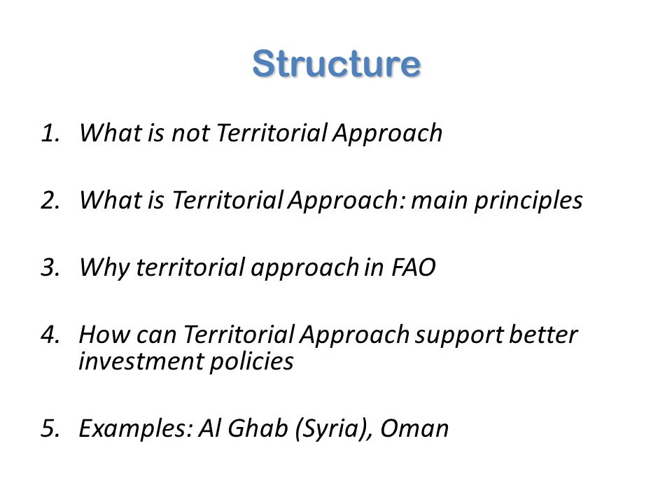 Structure 1.What is not Territorial Approach 2.What is Territorial Approach: main principles 3.Why territorial approach in FAO 4.How can Territorial A