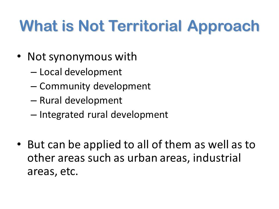 What is Territorial Approach (TA): Main Principles Place-Based Policies Theoretical foundations NEG + Institutional and Evolutionary Economic Geography + Endogenous Growth Theory Policy ObjectivePrimarily efficiency, with equity concerns Agglomeration for economies of scale Yes (but also the potential cons – backwash effects – have to be considered) Environmental concernsTo be mainstreamed in public policy Social concernsTo be mainstreamed in public policy Territorial targeted policiesNeeded to address market failures InstitutionsFormal + Informal History and development processesDevelopment processes are highly heterogeneous MigrationEconomic, social and political costs Pathways to Economic Development Multiple possible pathways and multiple spatial arrangements Approach to DevelopmentAll regions have a development potential Inter-regional Convergence May result from a more efficient use of local potential in peripheral areas Decision makingBottom-up (within a multi-level governance system)