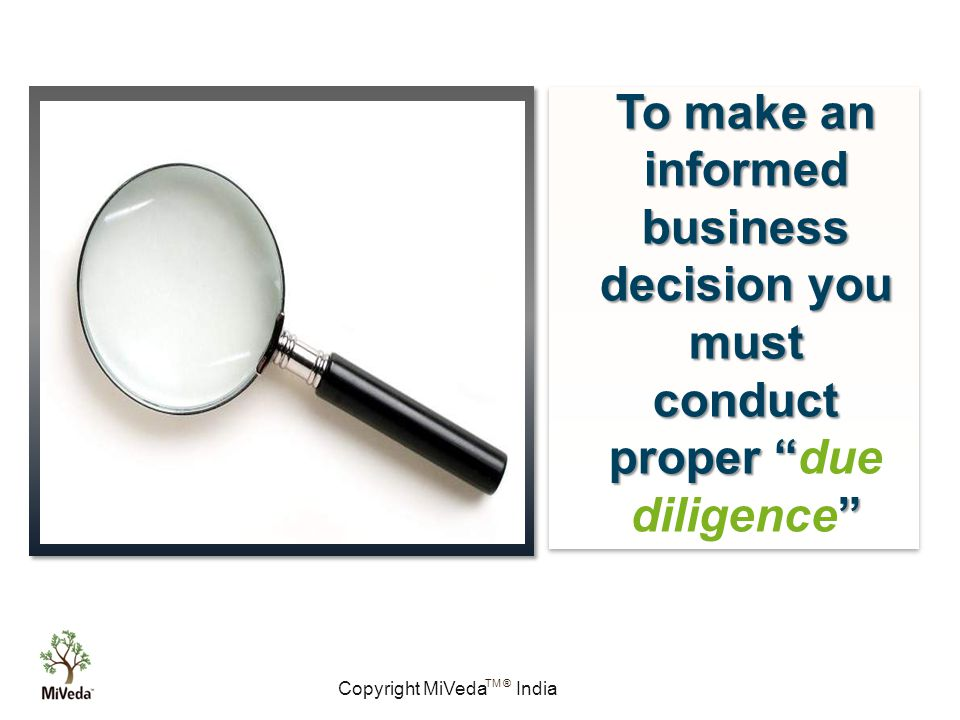 Copyright MiVeda India TM ® To make an informed business decision you must conduct proper To make an informed business decision you must conduct proper due diligence