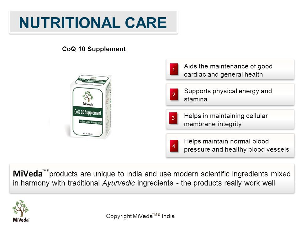 Copyright MiVeda India TM ® Aids the maintenance of good cardiac and general health Aids the maintenance of good cardiac and general health Helps maintain normal blood pressure and healthy blood vessels Supports physical energy and stamina Supports physical energy and stamina Helps in maintaining cellular membrane integrity Helps in maintaining cellular membrane integrity 1 1 2 2 3 3 4 4 products are unique to India and use modern scientific ingredients mixed in harmony with traditional Ayurvedic ingredients - the products really work well NUTRITIONAL CARE CoQ 10 Supplement