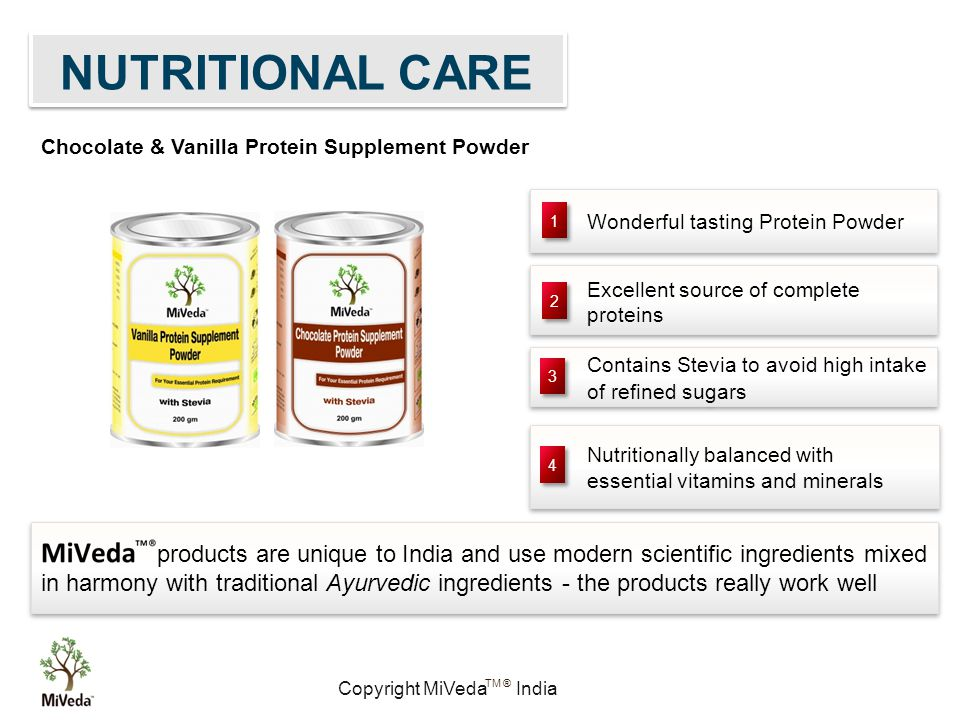 Copyright MiVeda India TM ® Wonderful tasting Protein Powder Nutritionally balanced with essential vitamins and minerals Excellent source of complete proteins Contains Stevia to avoid high intake of refined sugars 1 1 2 2 3 3 4 4 products are unique to India and use modern scientific ingredients mixed in harmony with traditional Ayurvedic ingredients - the products really work well Chocolate & Vanilla Protein Supplement Powder NUTRITIONAL CARE
