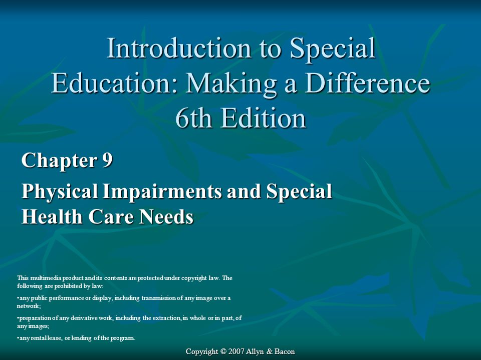 Copyright © 2007 Allyn & Bacon Chapter 9 Physical Impairments and Special Health Care Needs This multimedia product and its contents are protected under copyright law.