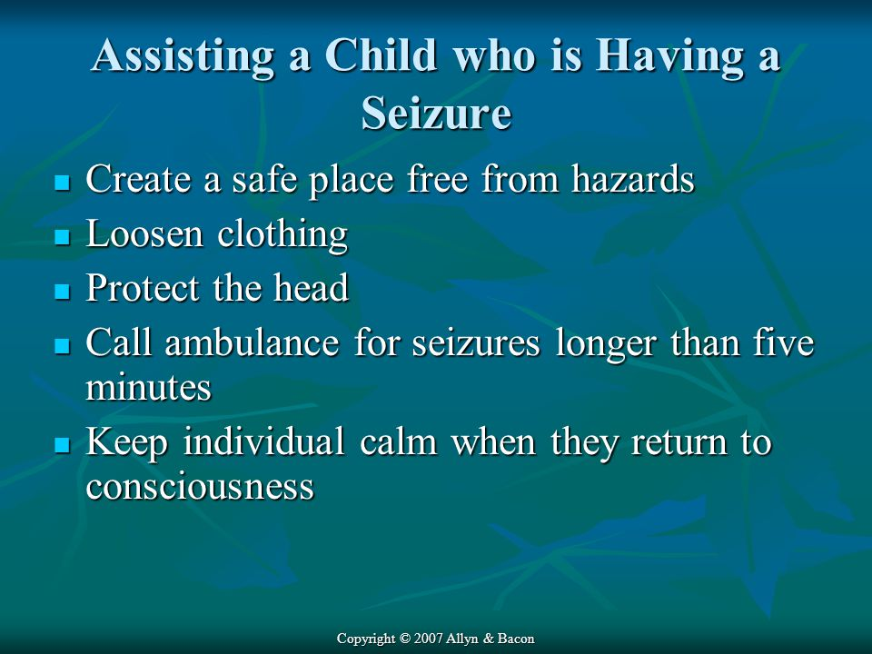 Copyright © 2007 Allyn & Bacon Assisting a Child who is Having a Seizure Create a safe place free from hazards Create a safe place free from hazards Loosen clothing Loosen clothing Protect the head Protect the head Call ambulance for seizures longer than five minutes Call ambulance for seizures longer than five minutes Keep individual calm when they return to consciousness Keep individual calm when they return to consciousness