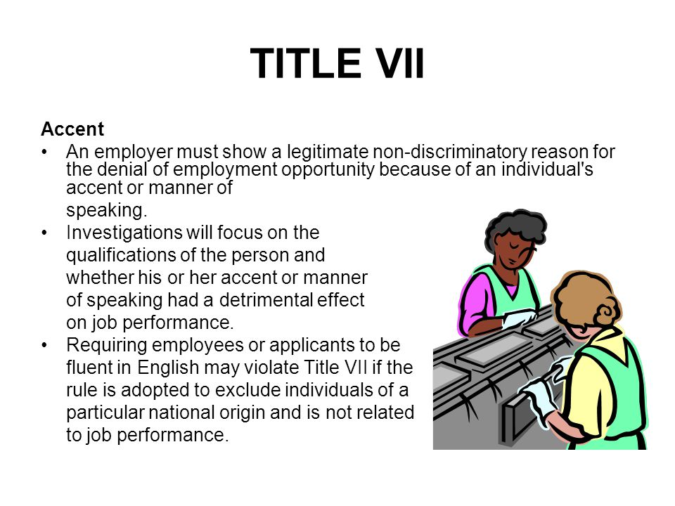 TITLE VII Accent An employer must show a legitimate non-discriminatory reason for the denial of employment opportunity because of an individual's acce