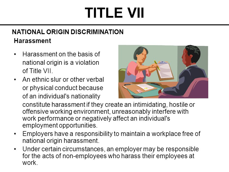 TITLE VII Harassment Harassment on the basis of national origin is a violation of Title VII. An ethnic slur or other verbal or physical conduct becaus