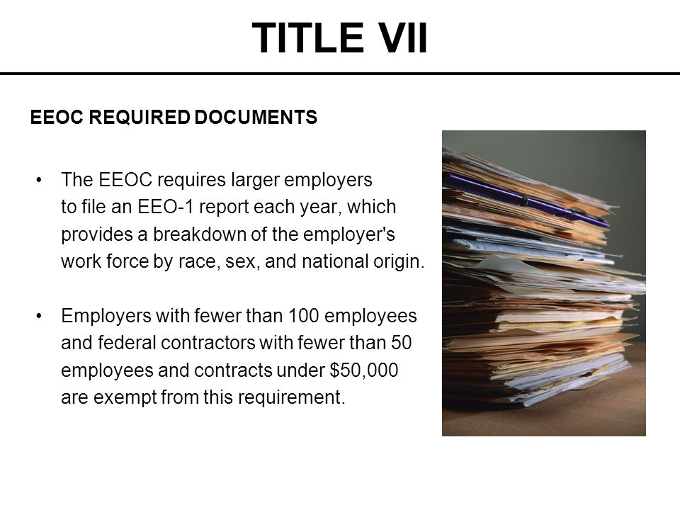 TITLE VII The EEOC requires larger employers to file an EEO-1 report each year, which provides a breakdown of the employer's work force by race, sex,