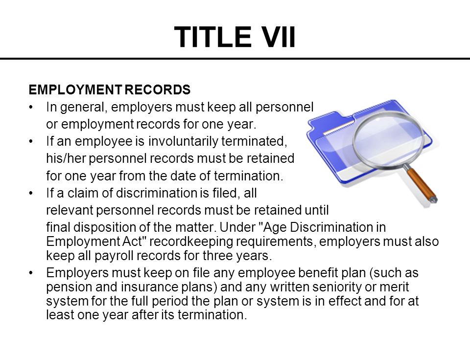 TITLE VII EMPLOYMENT RECORDS In general, employers must keep all personnel or employment records for one year. If an employee is involuntarily termina