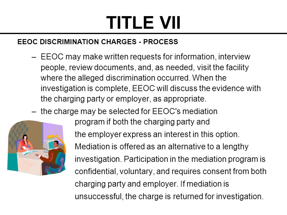 TITLE VII –EEOC may make written requests for information, interview people, review documents, and, as needed, visit the facility where the alleged di