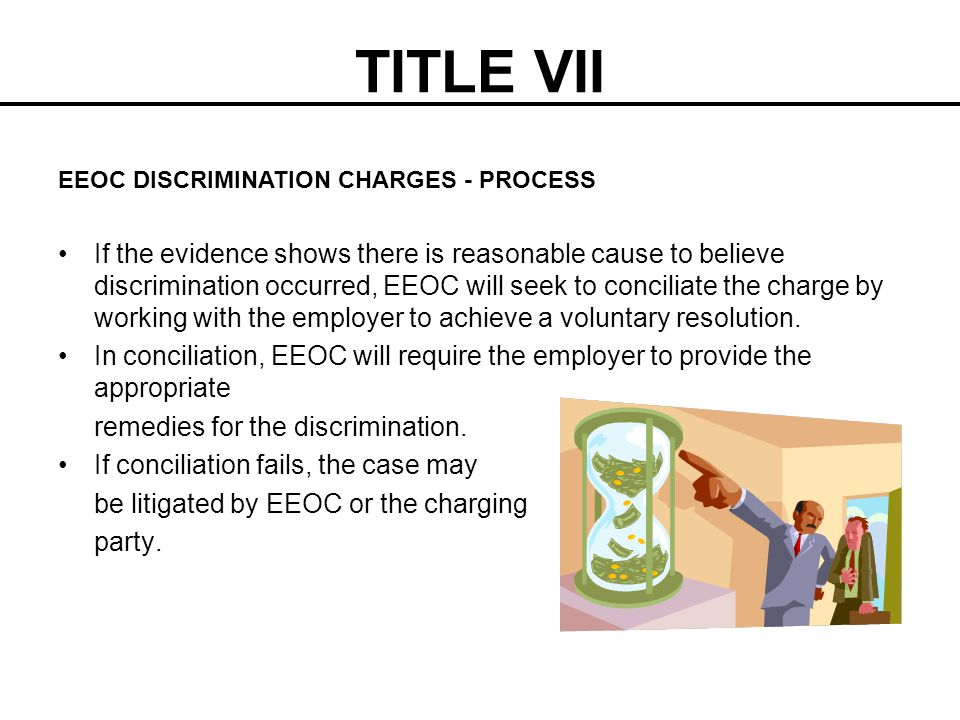 TITLE VII If the evidence shows there is reasonable cause to believe discrimination occurred, EEOC will seek to conciliate the charge by working with