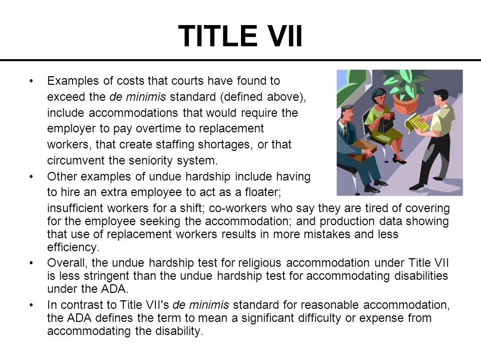 TITLE VII Examples of costs that courts have found to exceed the de minimis standard (defined above), include accommodations that would require the em