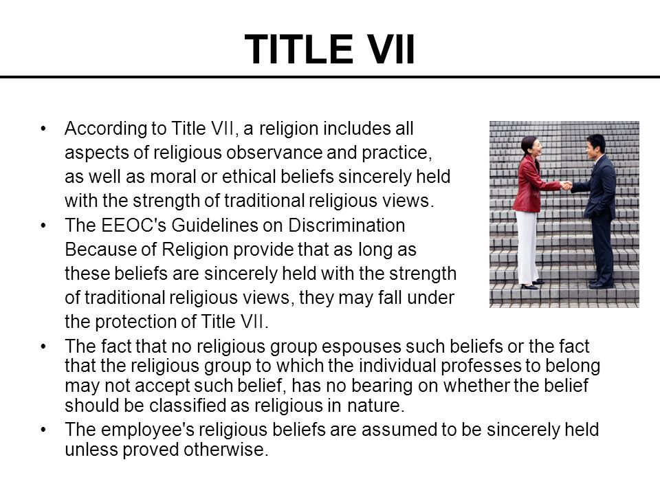 TITLE VII According to Title VII, a religion includes all aspects of religious observance and practice, as well as moral or ethical beliefs sincerely
