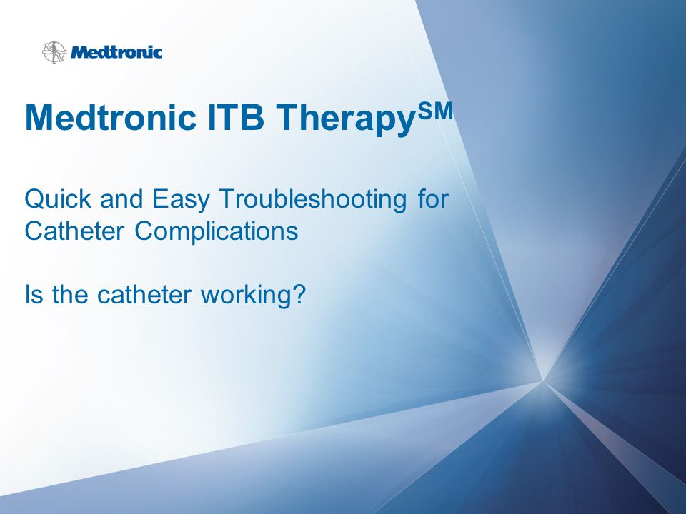 Medtronic ITB Therapy SM Quick and Easy Troubleshooting for Catheter Complications Is the catheter working?