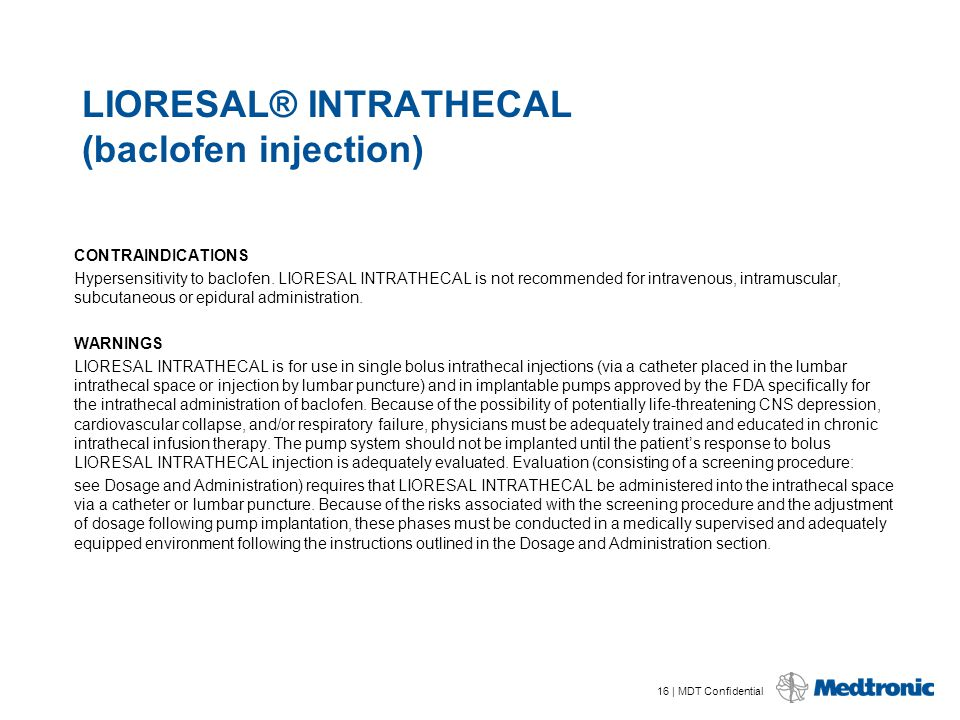 16 | MDT Confidential LIORESAL® INTRATHECAL (baclofen injection) CONTRAINDICATIONS Hypersensitivity to baclofen. LIORESAL INTRATHECAL is not recommend